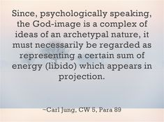 Since, psychologically speaking, the God-image is a complex of ideas of an archetypal nature, it must necessarily be regarded as representing a certain sum of energy (libido) which appears in projection.