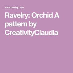 Ravelry: Orchid A pattern by CreativityClaudia