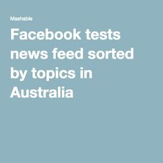 Facebook tests news feed sorted by topics in Australia