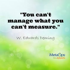 """""""You can't manage what you can't measure."""" - W. Edwards Deming"""