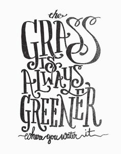 THE GRASS IS ALWAYS GREENER by Matthew Taylor Wilson motivationmonday print inspirational black white poster motivational quote inspiring gratitude word art bedroom beauty happiness success motivate inspire