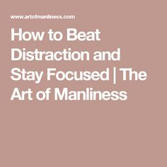 How to Beat Distraction and Stay Focused   The Art of Manliness