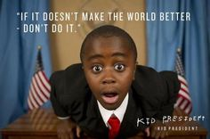 Exactly! Thank you kid president for reminding us of this!