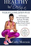 Healthy by Design: Weight Loss Gods Way: A Christian Devotional Guide to Lose Weight Feel Great and Reflect Gods Glory (1 Cor 6:19-20) (Volume 1)  If God truly cares when why does food feel like an unending battle that youre fighting alone? You want to believe the next diet will be different but it feels like youre never really going to keep the weight off. Truth is God deeply cares about every aspect of your being and has created you to be healthy by design. Somewhere along the line youve…