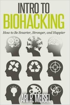 Intro to Biohacking : Be Smarter, Stronger, and Happier By author Ari R Meisel published on October, 2014: Amazon.de: Ari R Meisel: Bücher