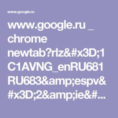 www.google.ru _ chrome newtab?rlz=1C1AVNG_enRU681RU683&espv=2&ie=UTF-8