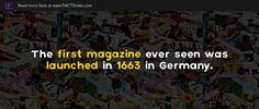 The first magazine ever seen was launched in 1663 in Germany.