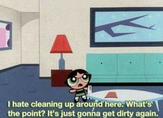 Powerpuff girls :D buttercup . it's just gonna get dirty again xD she's right xD