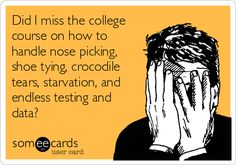 Did I miss the college course on how to handle nose picking, shoe tying, crocodile tears, starvation, and endless testing  data?