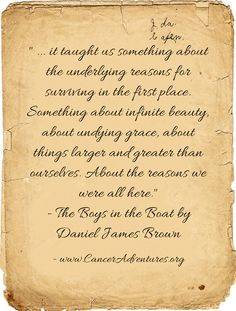 ... it taught us something about the underlying reasons for surviving in the first place. Something about infinite beauty, about undying grace, about things larger and greater than ourselves. About the reasons we were all here. - The Boys in the Boat by Daniel James Brown
