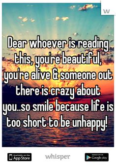 Dear whoever is reading this, you're beautiful, you're alive & someone out there is crazy about you..so smile because life is too short to be unhappy!