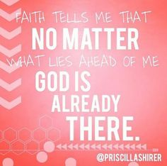 Faith tells me that no matter what lies ahead of me, God is already there!