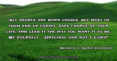 All people are born unique, but most of them end up copies. Take charge of your life, and lead it the way you want it to be. Be Yourself - Original and not a Copy!. Image created on www.friendship-quotes.co.uk