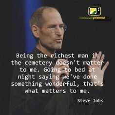 """""""Being the richest man in the cemetery doesn't matter to me. Going to bed at night saying we've done something wonderful, that's what matters to me."""" - Steve Jobs"""