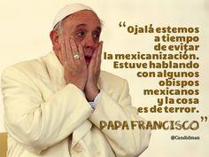 """""""Ojalá estemos a tiempo de evitar la #Mexicanizacion. Estuve hablando con algunos #Obispos #Mexicanos y la cosa es de #Terror"""". #PapaFrancisco #FrasesCelebres @candidman"""