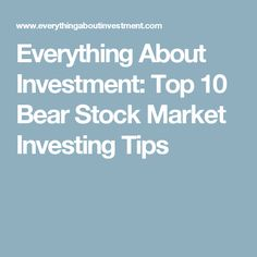 Everything About Investment: Top 10 Bear Stock Market Investing Tips