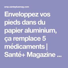 Enveloppez vos pieds dans du papier aluminium, ça remplace 5 médicaments   Santé+ Magazine - Le magazine de la santé naturelle