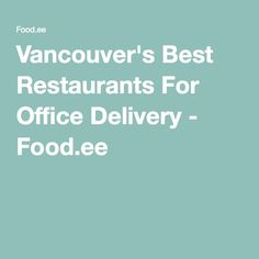 Vancouver's Best Restaurants For Office Delivery - Food.ee