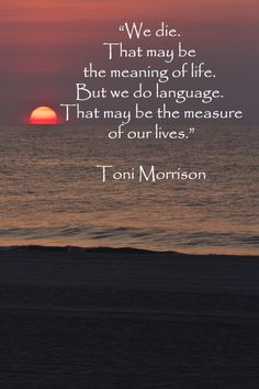 """""""We die.  That may be the meaning of life.  But we do language.  That may be the measure of our lives.""""  -- Toni Morrison -- Enjoy creative insights on the Pinterest board, """"Poetry Everywhere: Quotes, lyrics, & more"""" at http://pinterest.com/fmcginn/poetry-everywhere-quotes-lyrics-more/"""