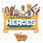 Heroes of the Old Testament: What Abraham Teaches Our Kids About God's Character