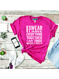 I SWEAR I have everything together, I just forgot where I put it! Graphic Tee. #GraphicTee #Thesassylassy #Clothes #Womensclothes #Inspirational #Tees #Happy