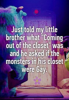 """Just told my little brother what """"Coming out of the closet"""" was and he asked if the monsters in his closet were Gay. Just told my little brother what """"Coming out of the closet"""" was and he asked if the monsters in his closet were Gay. Hilarious Memes, Funny Quotes, Jokes, Boy Quotes, Family Quotes, Lgbt Pride Quotes, Gay Pride, Lgbt Memes, Out Of The Closet"""