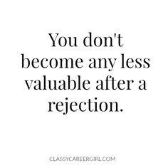 You don't become any less valuable after a rejection.