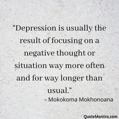 """Depression is usually the result of focusing on a negative thought or situation way more often and for way longer than usual."" – Mokokoma Mokhonoana"