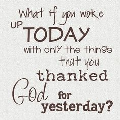 what if you woke up today with only the things you thanked god for yesterday - Google Search