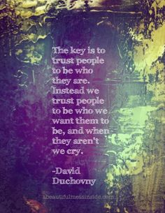 The key is to trust people to be who they are. Instead we trust people to be who we want them to be, and when they aren't we cry. - David Duchovny