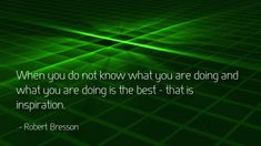 When you do not know what you are doing, and what you are doing is best - that is inspiration.