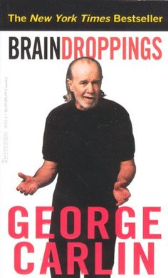 Brain Droppings...George Carlin~hilarious, profound, this is one man who has never disappointed me;p
