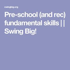 Pre-school (and rec) fundamental skills     Swing Big!