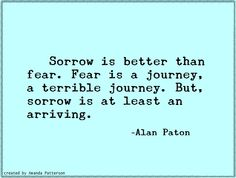 sorrow is better than fear.  fear is a journey, a terrible journey.  but, sorrow is at least an arriving.