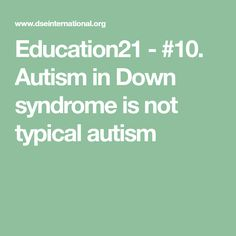 Education21 - #10. Autism in Down syndrome is not typical autism