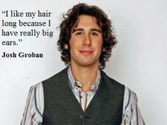 wait a second... did u just say ur ears r big!!! u'r perfect!!! how can u say that!!!!!!! -- Josh Groban / josh groban