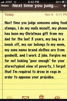 """judge not. I know that there are some who abuse the system and take advantage of """"welfare"""" BUT not all do. I think it's the minority that do. Don't judge people by what you think might be happening. Think Food, Food For Thought, Mantra, Judgmental People, Judging Others, Judging People, Food Stamps, Guys Be Like, Look At You"""