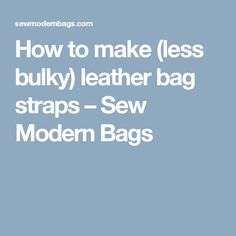 How to make (less bulky) leather bag straps – Sew Modern Bags