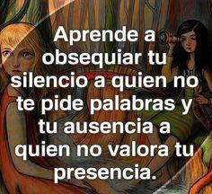 Aprende a obsequiar tu silencio a quien no te pide palabras y tu ausencia a quien no valora tu presencia