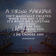 "Aww!! a strong marriage isn't magically created when you say ""I do""... it's built on a lifetime of ""I dos"": I do love you, I do cherish you, and I do choose you."