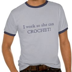 I work so she can CROCHET! Shirt