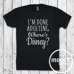 I'm Done Adulting Where's Disney Unisex Tee