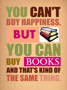 You can't buy happiness but you can buy books and that's kind of the same thing. [source unknown]