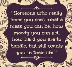 Someone who really loves you sees what a mess u can be, how moody u can get, how hard u are ti handle, but still wants u in their life