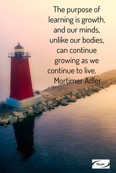 The purpose of learning is growth, and our minds, unlike our bodies, can continue growing as we continue to live.        Mortimer Adler