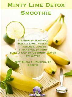 Minty Lime Detox Smootie  1.5 frozen bananas, 1/2 lime peeled, 1 orange juiced, 1 handful mint, 1/2 c water or coconut water.  Optional: 1 handful of greens