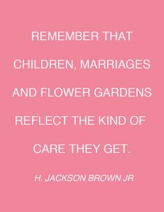 Remember that children, marriages and flower gardens reflect the kind of care they get.