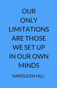 NAPOLEON HILL: OUR ONLY LIMITATIONS ARE THOSE WE SET UP IN OUR OWN MINDS