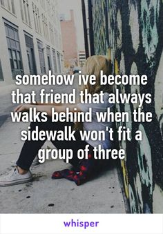somehow ive become that friend that always walks behind when the sidewalk won't fit a group of three my life Quotes Deep Feelings, Hurt Quotes, Mood Quotes, Funny Quotes, Film Quotes, Qoutes, Meaningful Quotes, Inspirational Quotes, Beau Message