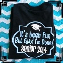 """It's been fun but glad I'm done!""  Senior Shirt!  Get it in your school colors!  Colors for Graduation hat should be black, white, or gray...."